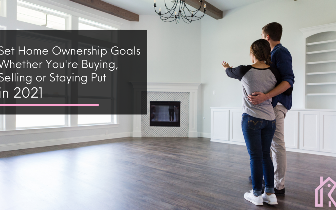 Set Homeownership Goals Whether You're Buying, Selling, or Staying Put in 2021